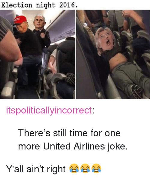 """united airlines: Election night 2016 <p><a href=""""https://itspoliticallyincorrect.tumblr.com/post/160205427554/theres-still-time-for-one-more-united-airlines"""" class=""""tumblr_blog"""">itspoliticallyincorrect</a>:</p>  <blockquote><p>There's still time for one more United Airlines joke.</p></blockquote>  <p>Y'all ain&rsquo;t right 😂😂😂</p>"""