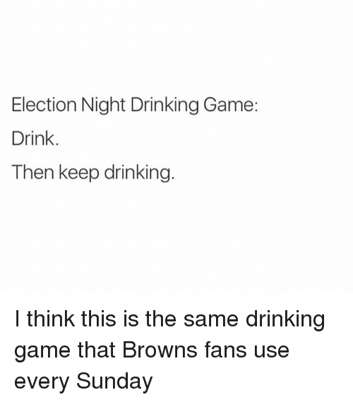 browns-fans: Election Night Drinking Game:  Drink.  Then keep drinking. I think this is the same drinking game that Browns fans use every Sunday