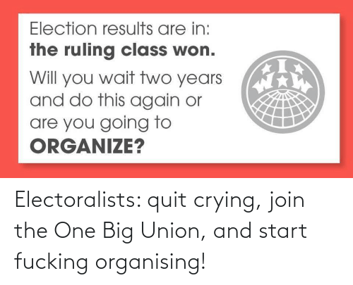 The One: Electoralists: quit crying, join the One Big Union, and start fucking organising!