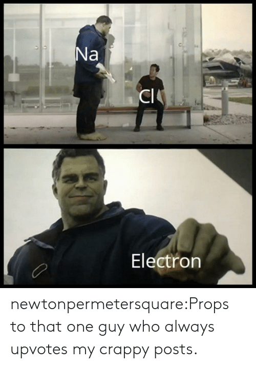 props: Electron newtonpermetersquare:Props to that one guy who always upvotes my crappy posts.