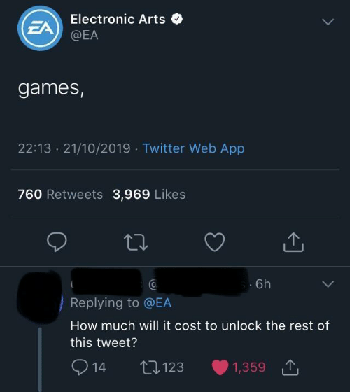 Twitter, Electronic Arts, and Games: Electronic Arts  EA  @EA  games,  22:13 21/10/2019 Twitter Web App  760 Retweets 3,969 Likes  6h  Replying to @EA  How much will it cost to unlock the rest of  this tweet?  2  L123  1,359  14