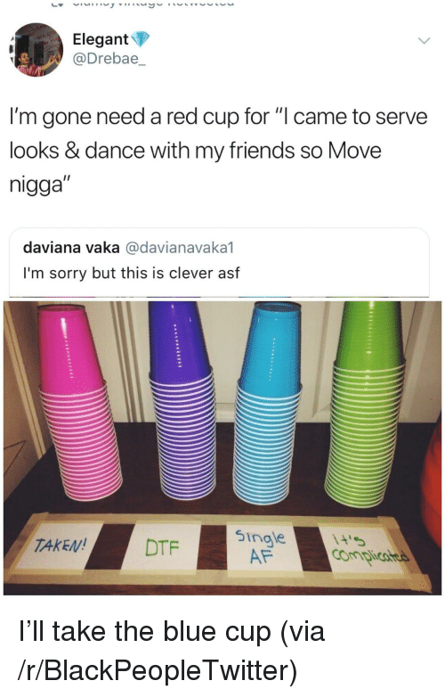 """Af, Blackpeopletwitter, and Friends: Elegant  @Drebae,_  I'm gone need a red cup for """"l came to serve  looks & dance with my friends so Move  nigga""""  daviana vaka @davianavaka1  I'm sorry but this is clever asf  TAKEDTF  5ingle  AF <p>I'll take the blue cup (via /r/BlackPeopleTwitter)</p>"""