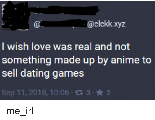 xyz: @elekk.xyz  I wish love was real and not  something made up by anime to  sell dating games  Sep 11, 2018, 10:06 1332 me_irl