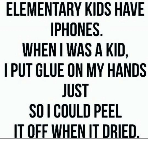 Iphone, Elementary, and Kids: ELEMENTARY KIDS HAVE  IPHONES  WHEN WAS A KID,  I PUT GLUE ON MY HANDS  JUST  SO I COULD PEEL  IT OFF WHEN IT DRIED.