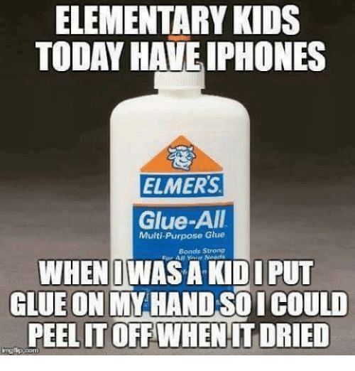 iphon: ELEMENTARY KIDS  TODAY HAVE IPHONES  ELMERS  Glue-All  Multi-Purpose Glue  Bonds Strong  WHEN WAS A KIDI PUT  GLUE ON MAY HAND SO ICOULO  PEELIT OFF WHEN IT DRIED