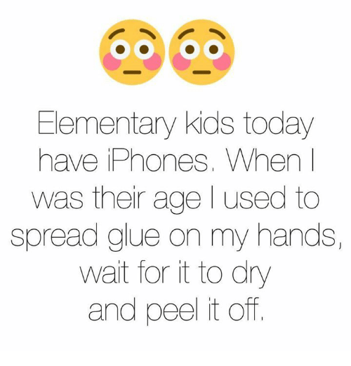 Kidsings: Elementary kids today  have iPhones. When I  was their age l used to  spread glue on my hands,  wait for it to dry  and peel it off.