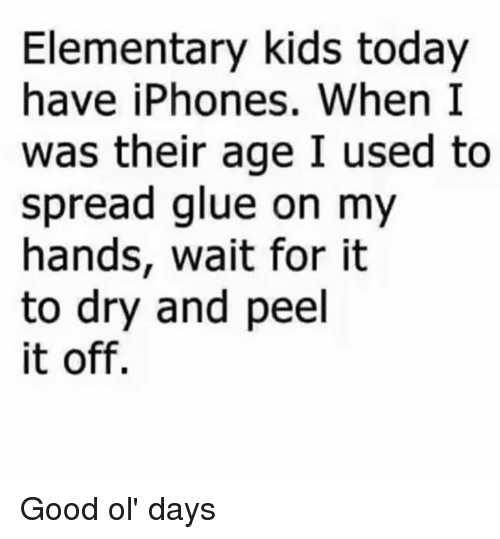 good ol days: Elementary kids today  have iPhones. When I  was their age I used to  spread glue on my  hands, wait for it  to dry and peel  it off. Good ol' days