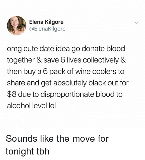 Cute, Lol, and Omg: Elena Kilgore  @Elenakilgore  omg cute date idea go donate blood  together & save 6 lives collectively &  then buy a 6 pack of wine coolers to  share and get absolutely black out for  $8 due to disproportionate blood to  alcohol level lol Sounds like the move for tonight tbh