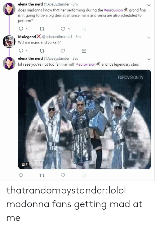 Lol I: elena the nerd @AceBystander 6m  does madonna know that her performing during the #eurovision-( grand final  isn't going to be a big deal at all since mans and verka are also scheduled to  perform?  91 th  O1  M-legendX @briananthmdna1-3m  Wtf are mans and verka  91 tl  elena the nerd @AceBystander 39s  lol i see you're not too familiar with #eurovision-  and it's legendary stars  EUROVISION.TV  GIF thatrandombystander:lolol madonna fans getting mad at me