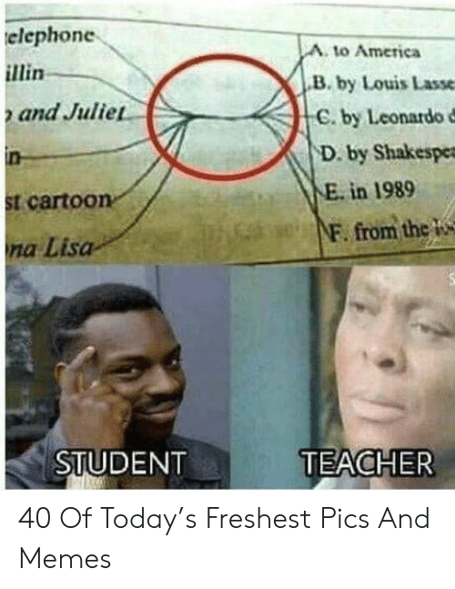 America, Memes, and Teacher: elephone  A. to America  B. by Louis Lasse  C. by Leonardo d  D. by Shakespe  and Julie  E. in 1989  t carto0  F. from thc W  na Lisa  STUDENT  TEACHER 40 Of Today's Freshest Pics And Memes