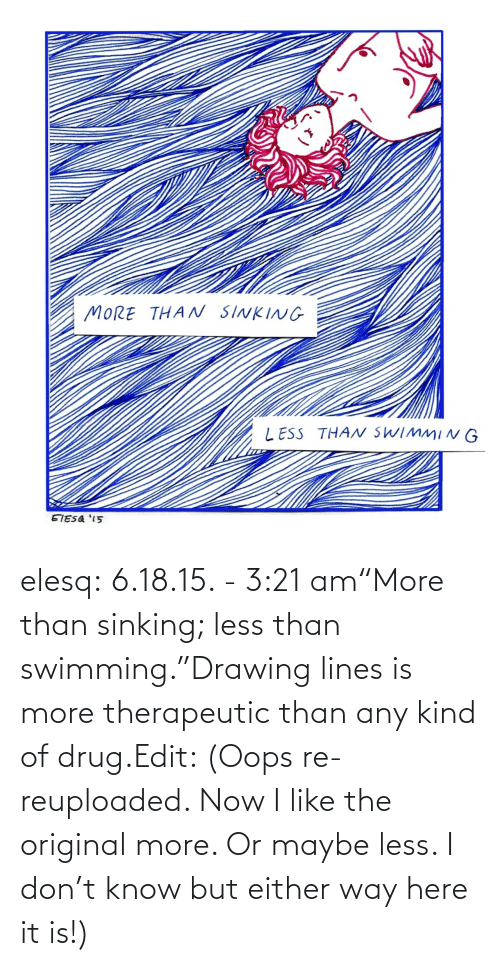 "It Is: elesq:  6.18.15. - 3:21 am""More than sinking; less than swimming.""Drawing lines is more therapeutic than any kind of drug.Edit: (Oops re-reuploaded. Now I like the original more. Or maybe less. I don't know but either way here it is!)"