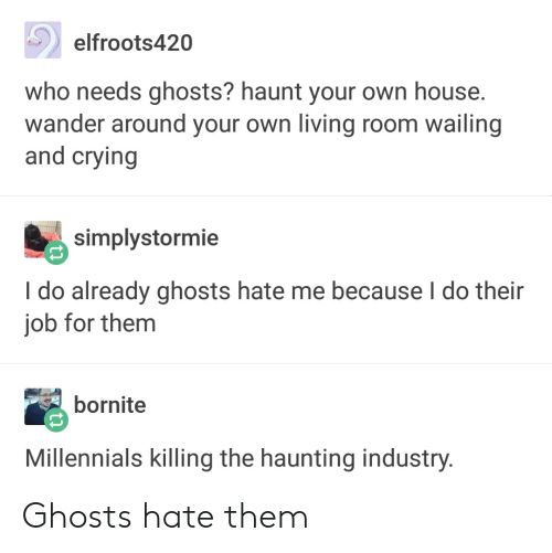 Crying, Tumblr, and Millennials: elfroots420  who needs ghosts? haunt your own house  wander around your own living room wailing  and crying  simplystormie  I do already ghosts hate me because l do their  job for them  bornite  Millennials killing the haunting industry Ghosts hate them