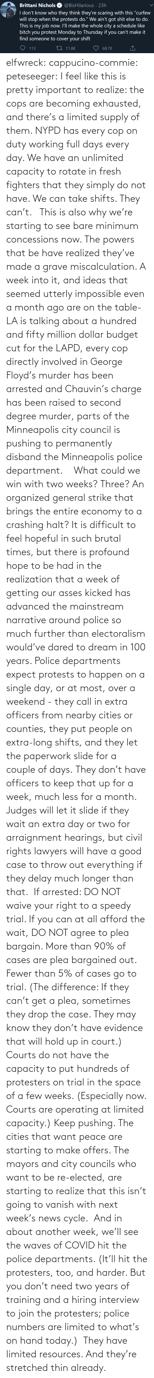 powers: elfwreck:  cappucino-commie:  peteseeger: I feel like this is pretty important to realize: the cops are becoming exhausted, and there's a limited supply of them. NYPD has every cop on duty working full days every day. We have an unlimited capacity to rotate in fresh fighters that they simply do not have. We can take shifts. They can't.   This is also why we're starting to see bare minimum concessions now. The powers that be have realized they've made a grave miscalculation. A week into it, and ideas that seemed utterly impossible even a month ago are on the table- LA is talking about a hundred and fifty million dollar budget cut for the LAPD, every cop directly involved in George Floyd's murder has been arrested and Chauvin's charge has been raised to second degree murder, parts of the Minneapolis city council is pushing to permanently disband the Minneapolis police department.  What could we win with two weeks? Three? An organized general strike that brings the entire economy to a crashing halt? It is difficult to feel hopeful in such brutal times, but there is profound hope to be had in the realization that a week of getting our asses kicked has advanced the mainstream narrative around police so much further than electoralism would've dared to dream in 100 years.   Police departments expect protests to happen on a single day, or at most, over a weekend - they call in extra officers from nearby cities or counties, they put people on extra-long shifts, and they let the paperwork slide for a couple of days. They don't have officers to keep that up for a week, much less for a month. Judges will let it slide if they wait an extra day or two for arraignment hearings, but civil rights lawyers will have a good case to throw out everything if they delay much longer than that. If arrested: DO NOT waive your right to a speedy trial. If you can at all afford the wait, DO NOT agree to plea bargain. More than 90% of cases are plea bargained out. Fewer than 5% of cases g