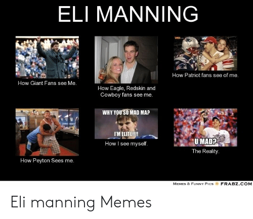 Eli Manning Memes: ELI MANNING  TMES  How Patriot fans see of me.  How Giant Fans see Me.  How Eagle, Redskin and  Cowboy fans see me.  WHY YOUSO MAD MA?  I'MELITE!!!  UMAD?  The Reality.  How I see myself.  How Peyton Sees me.  FRABZ.COM  MEMES & FUNNY PICS Eli manning Memes