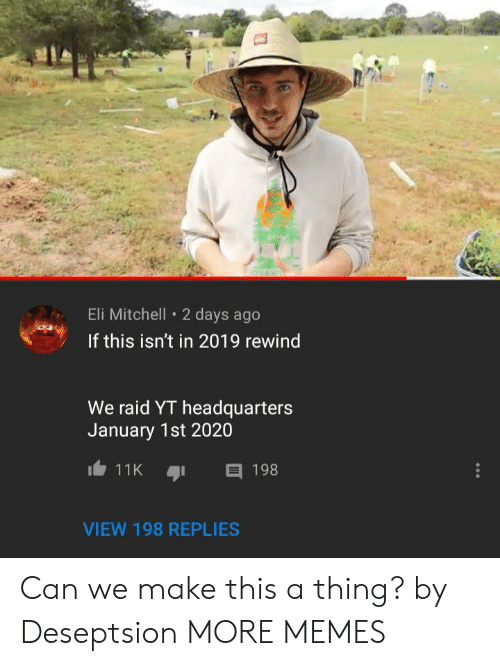 Dank, Memes, and Target: Eli Mitchell 2 days ago  If this isn't in 2019 rewind  We raid YT headquarters  January 1st 2020  11K  198  VIEW 198 REPLIES Can we make this a thing? by Deseptsion MORE MEMES