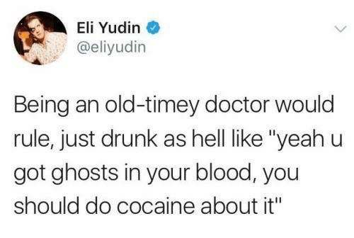 """Doctor, Drunk, and Cocaine: Eli Yudin  @eliyudin  Being an old-timey doctor would  rule, just drunk as hell like """"yeahu  got ghosts in your blood, you  should do cocaine about it"""""""