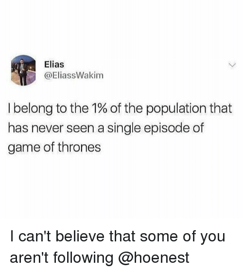 I Cant Believe That: Elias  @EliassWakim  I belong to the 1% of the population that  has never seen a single episode of  game of thrones I can't believe that some of you aren't following @hoenest