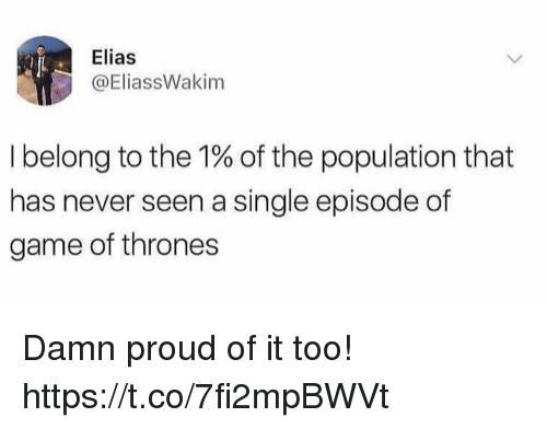 Funny, Game of Thrones, and Game: Elias  @EliassWakim  I belong to the 1% of the population that  has never seen a single episode of  game of thrones Damn proud of it too! https://t.co/7fi2mpBWVt