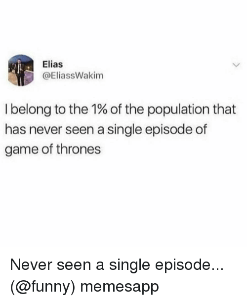 Funny, Game of Thrones, and Memes: Elias  @EliassWakim  I belong to the 1% of the population that  has never seen a single episode of  game of thrones Never seen a single episode... (@funny) memesapp
