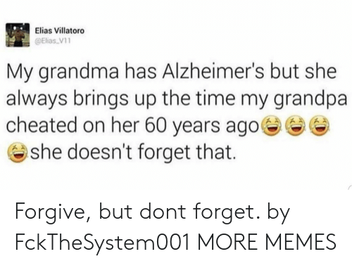 Dank, Grandma, and Memes: Elias Villatoro  @Elias V1  My grandma has Alzheimer's but she  always brings up the time my grandpa  cheated on her 60 years ago  @ she doesn't forget that. Forgive, but dont forget. by FckTheSystem001 MORE MEMES
