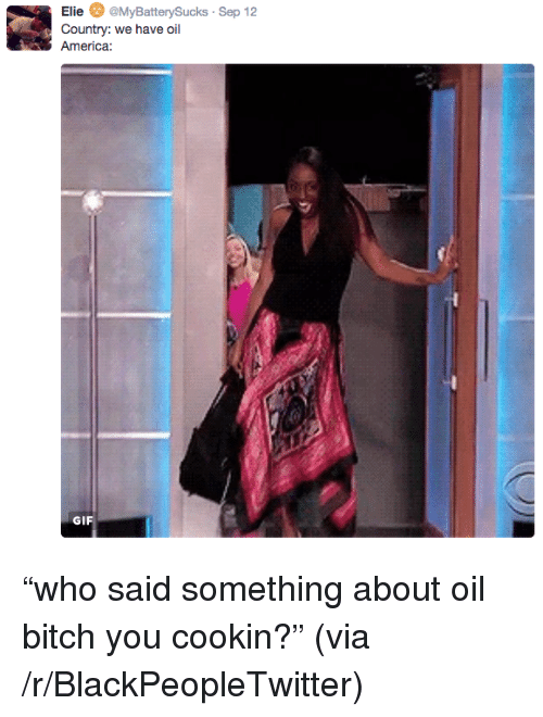 Oil America: Elie MyBatterySucks Sep 12  Country: we have oil  America  GIF <p>&ldquo;who said something about oil bitch you cookin?&rdquo; (via /r/BlackPeopleTwitter)</p>