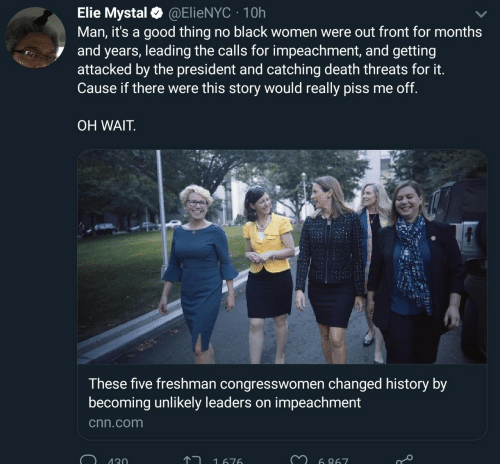 cnn.com, Black, and Death: Elie Mystal@ElieNYC 10h  Man, it's a good thing no black women were out front for months  and years, leading the calls for impeachment, and getting  attacked by the president and catching death threats for it.  Cause if there were this story would really piss me off.  OH WAIT  These five freshman congresswomen changed history by  becoming unlikely leaders on impeachment  cnn.com  130  1676  6 867