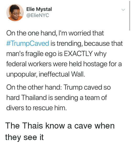 Thailand, Trump, and A Team: Elie Mystal  @ElieNYOC  On the one hand, l'm worried that  #TrumpCaved is trending, because that  man's fragile ego is EXACTLY why  federal workers were held hostage for a  unpopular, ineffectual Wall.  On the other hand: Trump caved so  hard Thailand is sending a team of  divers to rescue him The Thais know a cave when they see it