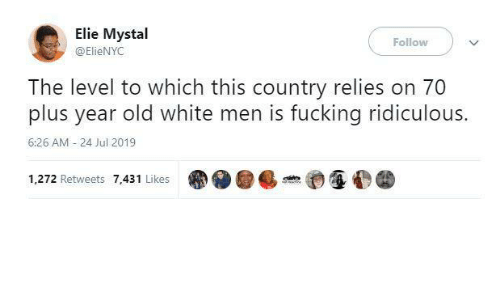 follow: Elie Mystal  Follow  @ElieNYC  The level to which this country relies on 70  plus year old white men is fucking ridiculous.  6:26 AM - 24 Jul 2019  1,272 Retweets 7,431 Likes