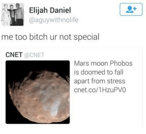 elijah: Elijah Daniel  @aguywithnolife  me too bitch ur not special  CNET @CNET  Mars moon Phobos  is doomed to fall  apart from stress  cnet.co/1HzuPVO