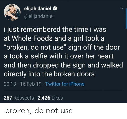 """Iphone, Selfie, and Twitter: elijah daniel C  @elijahdaniel  i just remembered the time i was  at Whole Foods and a girl took a  """"broken, do not use"""" sign off the door  a took a selfie with it over her heart  and then dropped the sign and walked  directly into the broken doors  20:18 16 Feb 19 Twitter for iPhone  257 Retweets 2,426 Likes broken, do not use"""