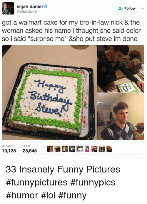 """Lol Funny: elijah daniel  @elijahdaniel  Follow  got a walmart cake for my bro-in-law nick & the  woman asked his name i thought she said color  so i said """"surprise me"""" &she put steve im done  RETWEETS LIKES  霩碗四囧膘3迢囨  10,135  23,645 33 Insanely Funny Pictures #funnypictures #funnypics #humor #lol #funny"""