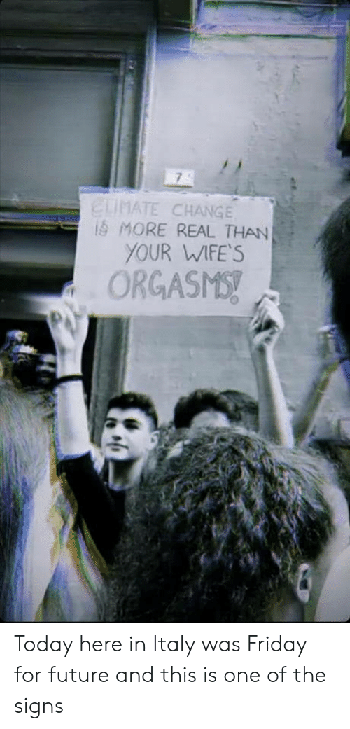 Italy: ELIMATE CHANGE  iS MORE REAL THAN  YOUR WIFE'S  ORGASMS! Today here in Italy was Friday for future and this is one of the signs