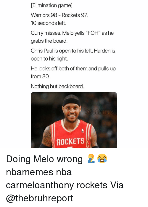 """Basketball, Chris Paul, and Foh: [Elimination game]  Warriors 98 - Rockets 97  10 seconds left.  Curry misses. Melo yells """"FOH"""" as he  grabs the board.  Chris Paul is open to his left. Harden is  open to his right.  He looks off both of them and pulls up  from 30.  Nothing but backboard.  ROCKETS Doing Melo wrong 🤦♂️😂 nbamemes nba carmeloanthony rockets Via @thebruhreport"""