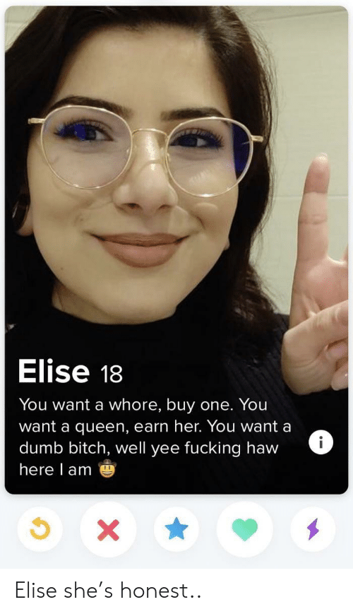 elise: Elise 18  You want a whore, buy one. You  want a queen, earn her. You want a  dumb bitch, well yee fucking haw  here l am Elise she's honest..