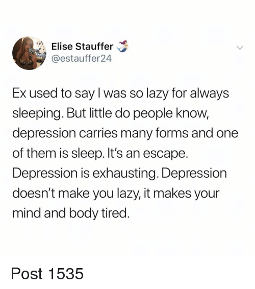 elise: Elise Stauffer  9 @estauffer24  Ex used to say l was so lazy for always  sleeping. But little do people know,  depression carries many forms and one  of them is sleep. It's an escape  Depression is exhausting. Depression  doesn't make you lazy, it makes your  mind and body tired Post 1535