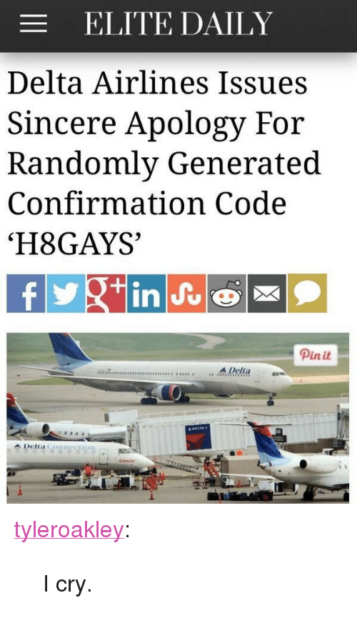 "delta airlines: ELITE DAILY  Delta Airlines Issues  Sincere Apology For  Randomly Generated  Confirmation Code  'H8GAYS  Pinit  sesss ....A Della  1. <p><a class=""tumblr_blog"" href=""http://tyleroakley.com/post/70337156657/i-cry"">tyleroakley</a>:</p> <blockquote> <p>I cry.</p> </blockquote>"