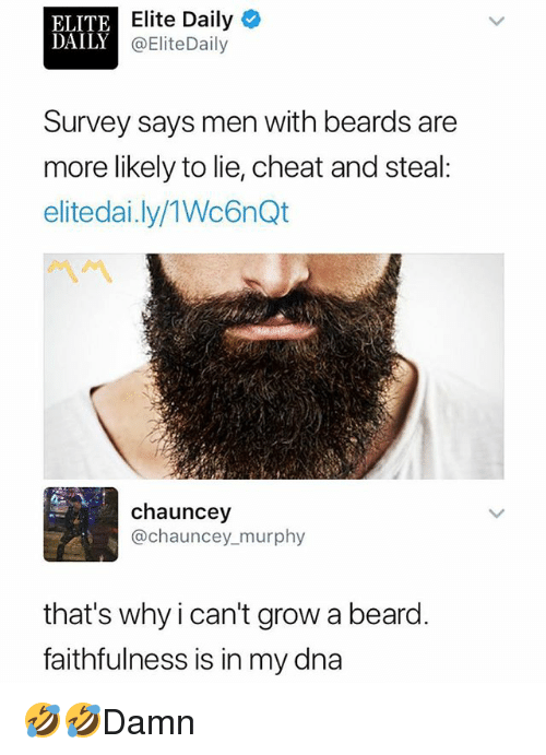 Chauncey: ELITE  DAILY  Elite Daily  @EliteDaily  Survey says men with beards are  more likely to lie, cheat and steal  elitedai.ly/1Wc6nQt  chauncey  @chauncey murphy  that's why i can't grow a beard.  faithfulness is in my dna 🤣🤣Damn