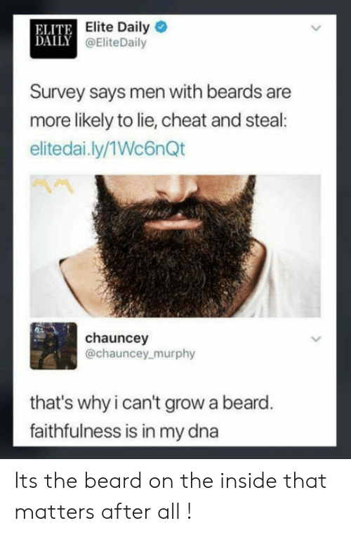 Chauncey: ELITE  DAILY  Elite Daily  @EliteDaily  Survey says men with beards are  more likely to lie, cheat and steal  elitedai.ly/1Wc6nQt  chauncey  @chauncey murphy  that's why i can't grow a beard  faithfulness is in my dna Its the beard on the inside that matters after all !