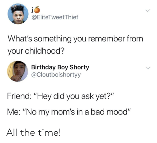 "In A Bad Mood: @EliteTweetThief  What's something you remember from  your childhood?  Birthday Boy Shorty  @Cloutboishortyy  Friend: ""Hey did you ask yet?""  Me: ""No my mom's in a bad mood"" All the time!"