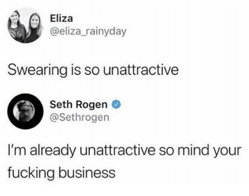 Fucking, Seth Rogen, and Business: Eliza  @eliza_rainyday  Swearing is so unattractive  Seth Rogen  @Sethrogen  I'm already unattractive so mind your  fucking business