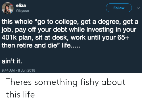 "Something Fishy: eliza  @icyoue  Follow  this whole ""go to college, get a degree, get a  job, pay off your debt while investing in your  401k plan, sit at desk, work until your 65+  then retire and die"" life....  ain't it.  9:44 AM-8 Jun 2018 Theres something fishy about this life"