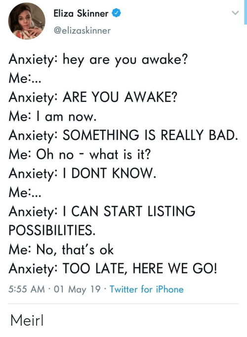 Bad, Iphone, and Twitter: Eliza Skinner  @elizaskinner  Anxiety: hey are you awake?  Me  Anxiety: ARE YOU AWAKE?  Me: I am now  Anxiety: SOMETHING IS REALLY BAD  Me: Oh no - what is it?  Anxiety: DONT KNOW  Me  Anxiety: I CAN START LISTING  POSSIBILITIES  Me: No, that's ok  Anxiety: TOO LATE, HERE WE GO!  5:55 AM 01 May 19 Twitter for iPhone Meirl