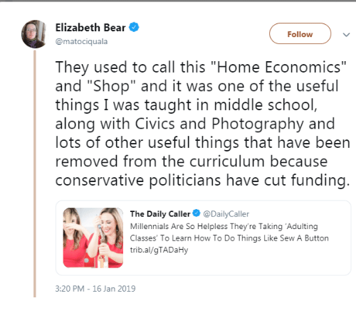 """curriculum: Elizabeth Bear  @matociquala  Followv  They used to call this """"Home Economics""""  and """"Shop"""" and it was one of the useful  things I was taught in middle school  along with Civics and Photography and  lots of other useful things that have been  removed from the curriculum because  conservative politicians have cut funding  The Daily Caller DailyCaller  Millennials Are So Helpless They're Taking 'Adulting  Classes' To Learn How To Do Things Like Sew A Button  trib.al/gTADaHy  3:20 PM - 16 Jan 2019"""