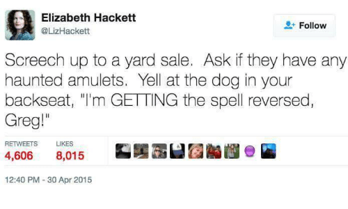"Ask, Dog, and Apr: Elizabeth Hackett  @LizHackett  + Follow  Screech up to a yard sale. Ask if they have any  haunted amulets. Yell at the dog in your  backseat, ""I'm GETTING the spell reversed  Greg""  RETWEETS  LIKES  4,606 8,015  12:40 PM 30 Apr 2015"