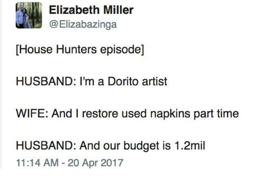 Dank, Budget, and House: Elizabeth Miller  @Elizabazinga  [House Hunters episode]  HUSBAND: I'm a Dorito artist  WIFE: And I restore used napkins part time  HUSBAND: And our budget is 1.2mil  11:14 AM-20 Apr 2017
