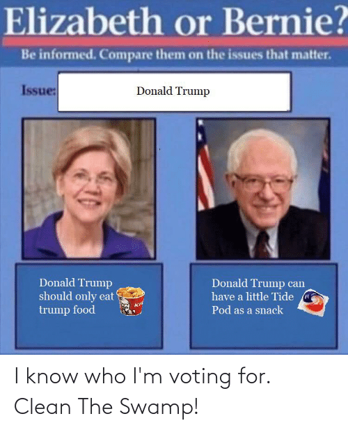 Donald Trump, Food, and Trump: Elizabeth or Bernie?  Be informed. Compare them on the issues that matter.  Issue:  Donald Trump  Donald Trump  should only eat  trump food  Donald Trump can  have a little Tide  Pod as a snack I know who I'm voting for. Clean The Swamp!