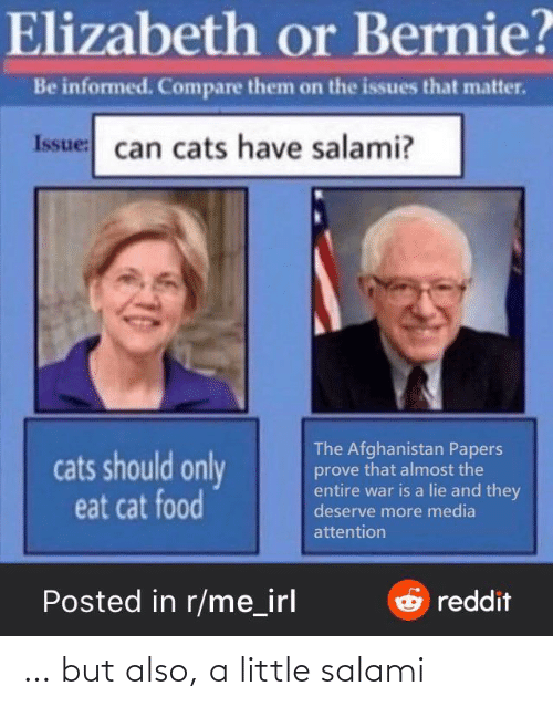 cat food: Elizabeth or Bernie?  Be informed. Compare them on the issues that matter.  Issue: can cats have salami?  The Afghanistan Papers  prove that almost the  entire war is a lie and they  deserve more media  cats should only  eat cat food  attention  Posted in r/me_irl  Oreddit … but also, a little salami