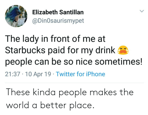 Iphone, Starbucks, and Twitter: Elizabeth Santillan  @DinOsaurismypet  The lady in front of me at  Starbucks paid for my drink  people can be so nice sometimes!  21:37 10 Apr 19 Twitter for iPhone These kinda people makes the world a better place.