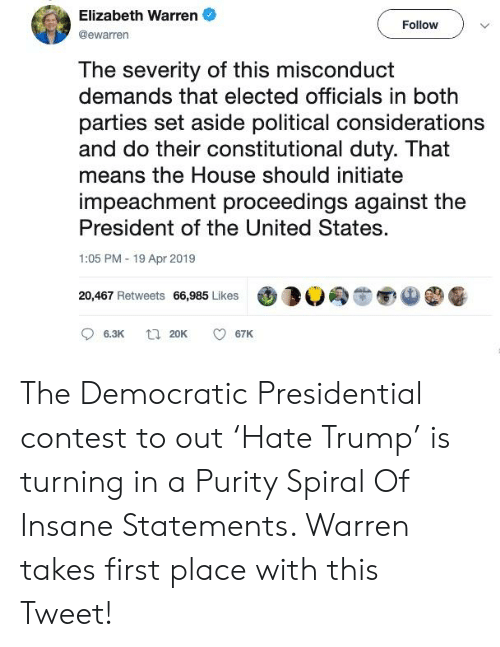 Elizabeth Warren, House, and Trump: Elizabeth Warren  @ewarren  Follow  The severity of this misconduct  demands that elected officials in both  parties set aside political considerations  and do their constitutional duty. That  means the House should initiate  impeachment proceedings against the  President of the United States.  1:05 PM 19 Apr 2019  20,467 Retweets 66,985 Likes 3  6.3K 20K 67K The Democratic Presidential contest to out 'Hate Trump' is turning in a Purity Spiral Of Insane Statements. Warren takes first place with this Tweet!