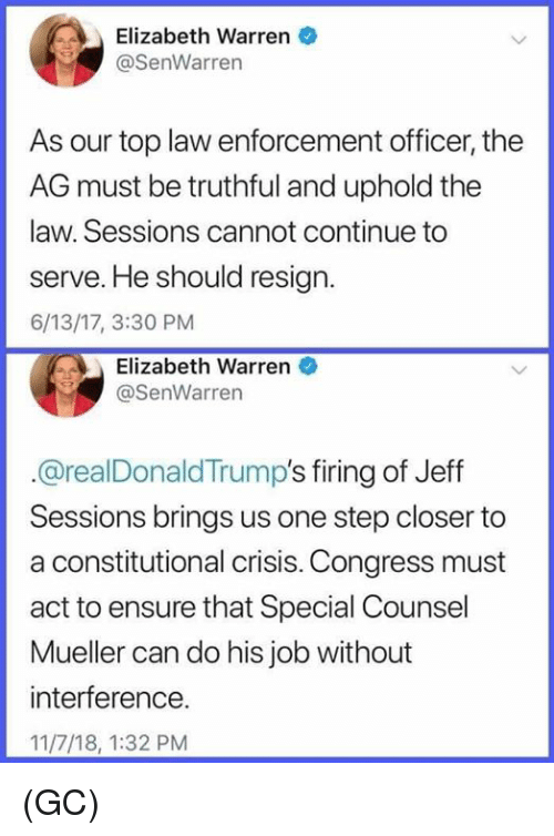 Elizabeth Warren, Memes, and Ensure: Elizabeth Warren  @SenWarren  As our top law enforcement officer, the  AG must be truthful and uphold the  law. Sessions cannot continue to  serve. He should resign.  6/13/17, 3:30 PM  Elizabeth Warren  @SenWarren  @realDonaldTrump's firing of Jeff  Sessions brings us one step closer to  a constitutional crisis. Congress must  act to ensure that Special Counsel  Mueller can do his job without  interference.  11/7/18, 1:32 PM (GC)